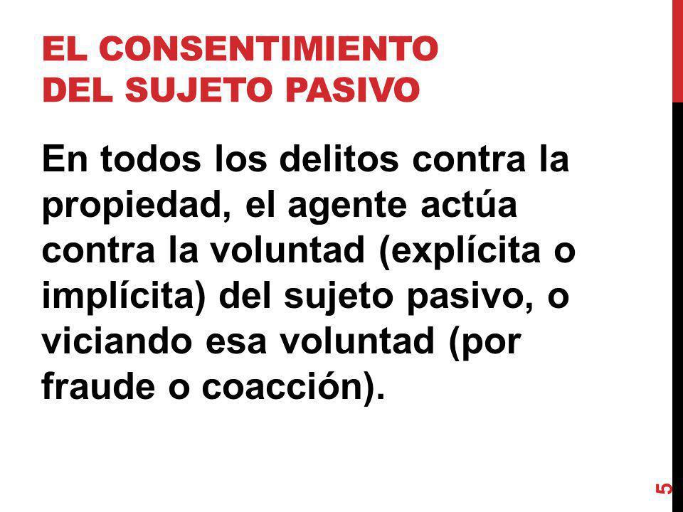 EL CONSENTIMIENTO DEL SUJETO PASIVO En todos los delitos contra la propiedad, el agente actúa contra la voluntad (explícita o implícita) del sujeto pasivo, o viciando esa voluntad (por fraude o coacción).