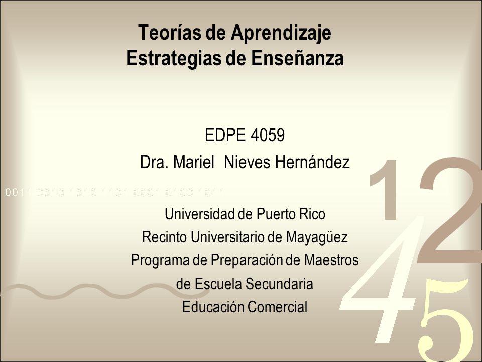 Teorías de Aprendizaje Estrategias de Enseñanza EDPE 4059 Dra. Mariel Nieves Hernández Universidad de Puerto Rico Recinto Universitario de Mayagüez Pr