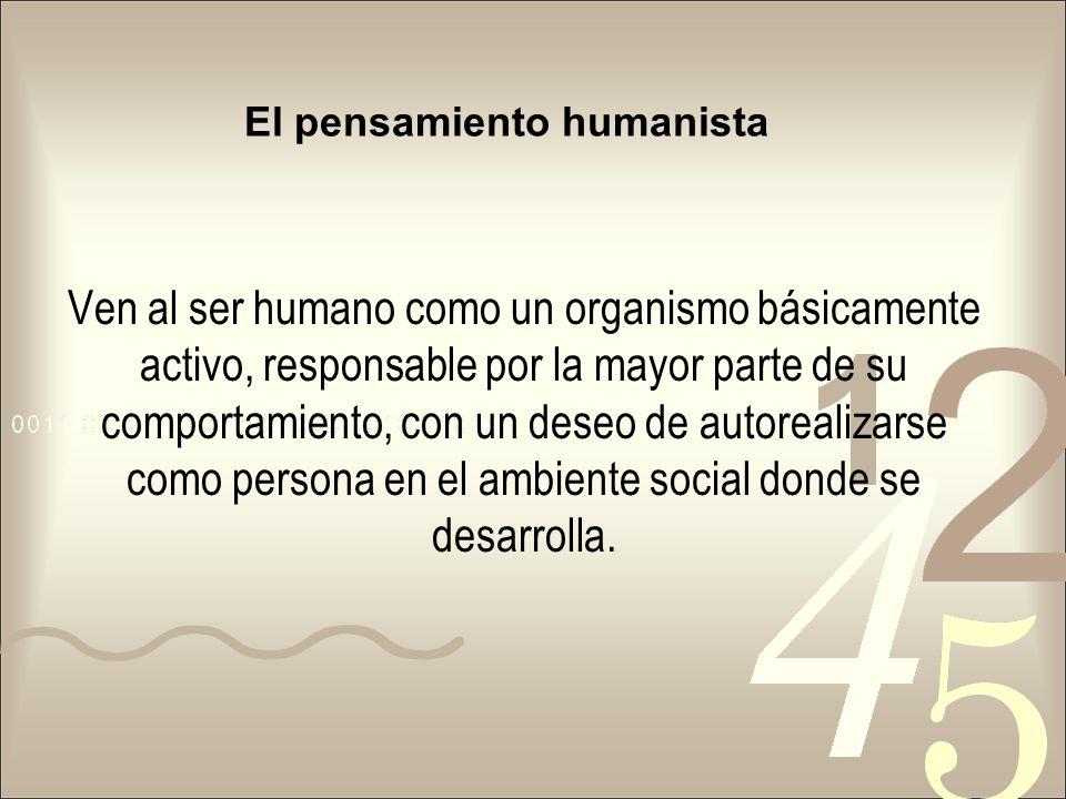 El pensamiento humanista Ven al ser humano como un organismo básicamente activo, responsable por la mayor parte de su comportamiento, con un deseo de