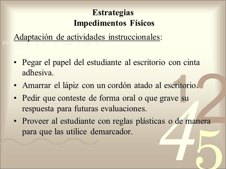 Estrategias Impedimentos Físicos Adaptación de actividades instruccionales: Pegar el papel del estudiante al escritorio con cinta adhesiva. Amarrar el