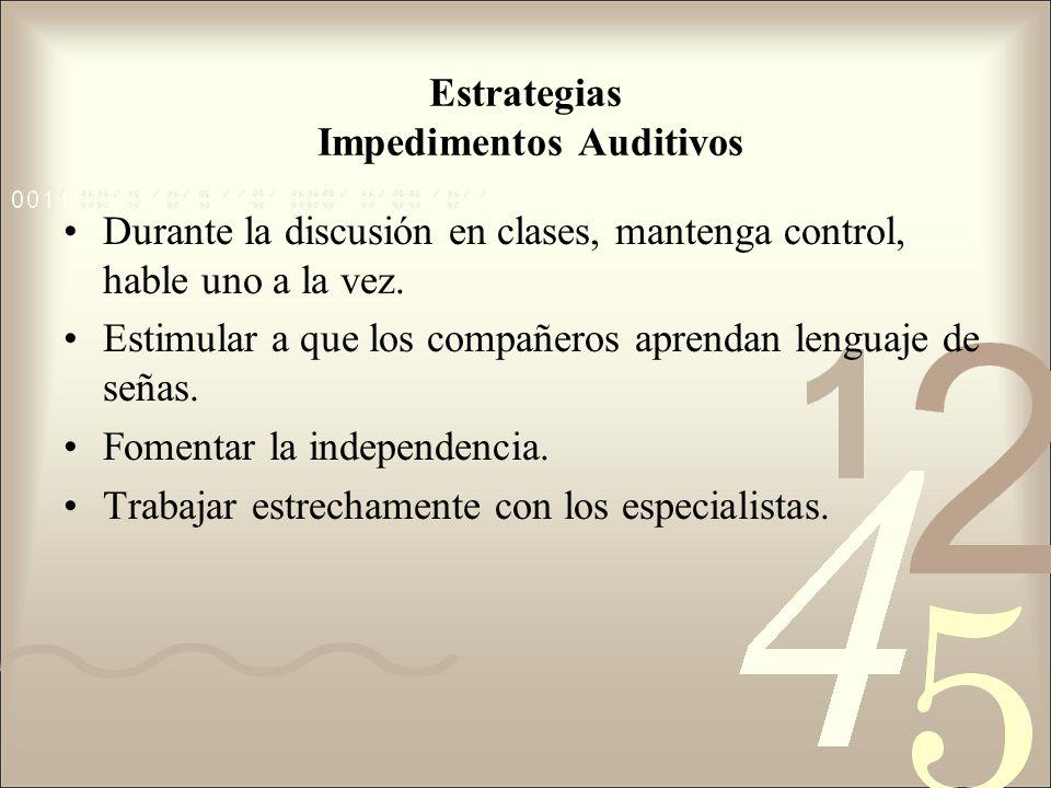 Estrategias Impedimentos Auditivos Durante la discusión en clases, mantenga control, hable uno a la vez. Estimular a que los compañeros aprendan lengu