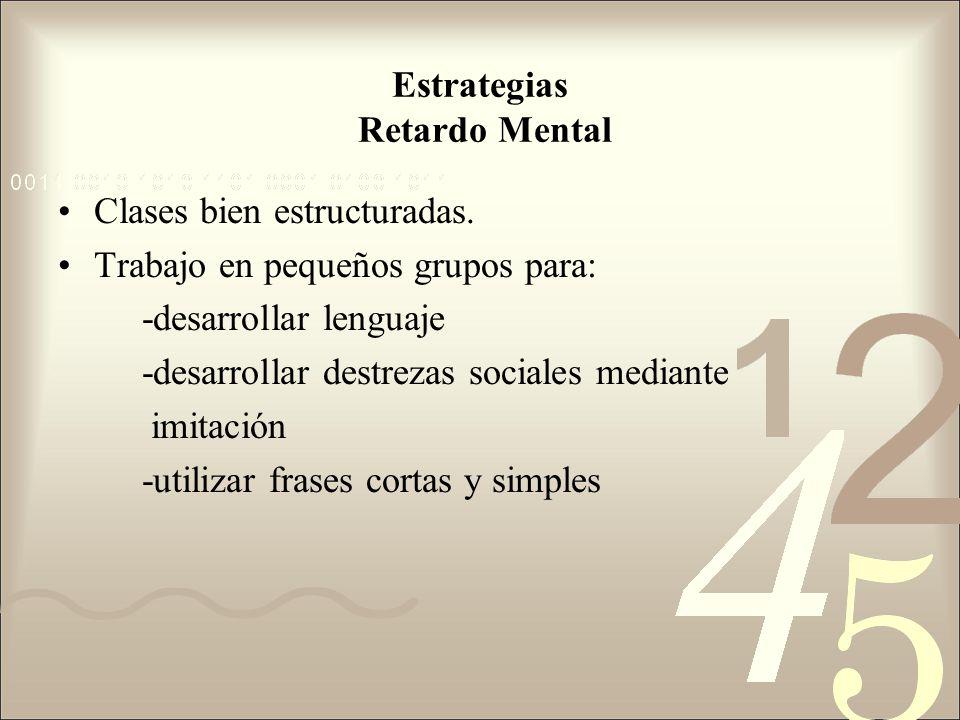 Estrategias Retardo Mental Clases bien estructuradas. Trabajo en pequeños grupos para: -desarrollar lenguaje -desarrollar destrezas sociales mediante