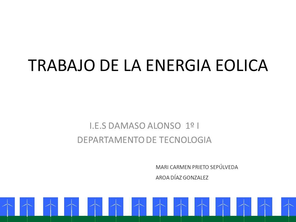 TRABAJO DE LA ENERGIA EOLICA I.E.S DAMASO ALONSO 1º I DEPARTAMENTO DE TECNOLOGIA MARI CARMEN PRIETO SEPÚLVEDA AROA DÍAZ GONZALEZ