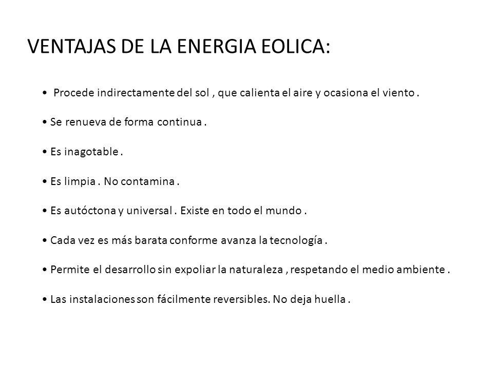 VENTAJAS DE LA ENERGIA EOLICA: Procede indirectamente del sol, que calienta el aire y ocasiona el viento. Se renueva de forma continua. Es inagotable.