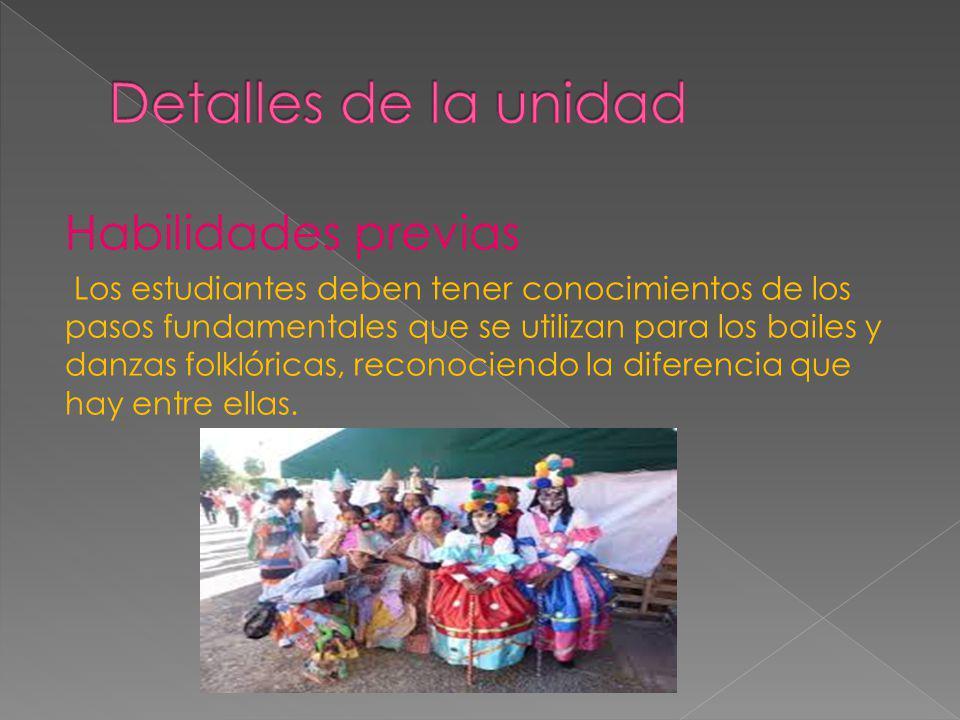 Habilidades previas Los estudiantes deben tener conocimientos de los pasos fundamentales que se utilizan para los bailes y danzas folklóricas, reconociendo la diferencia que hay entre ellas.