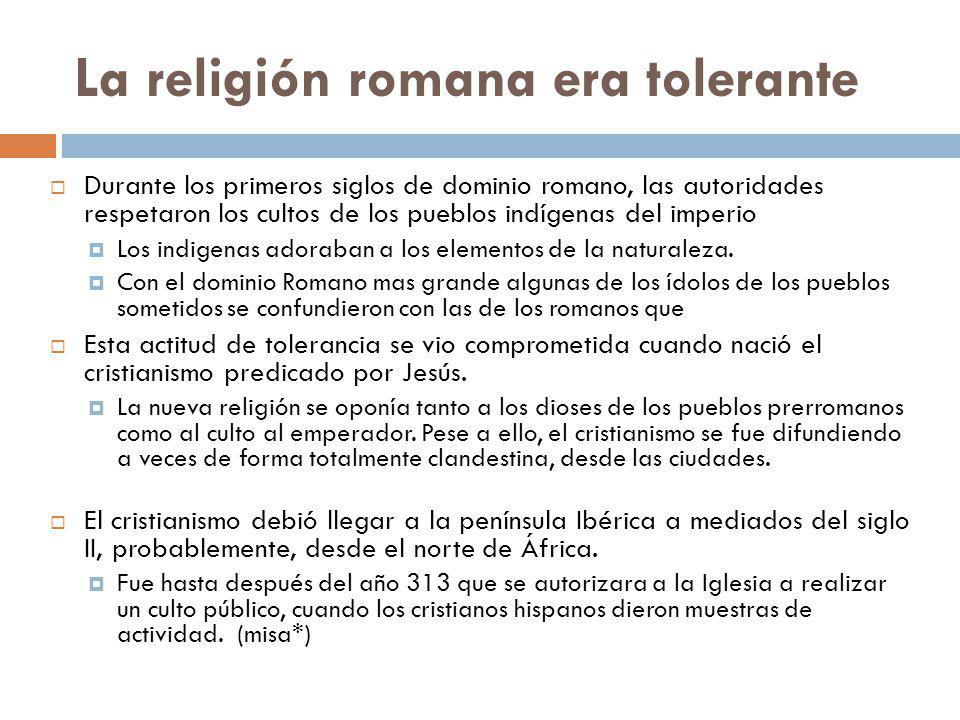 La religión romana era tolerante Durante los primeros siglos de dominio romano, las autoridades respetaron los cultos de los pueblos indígenas del imp
