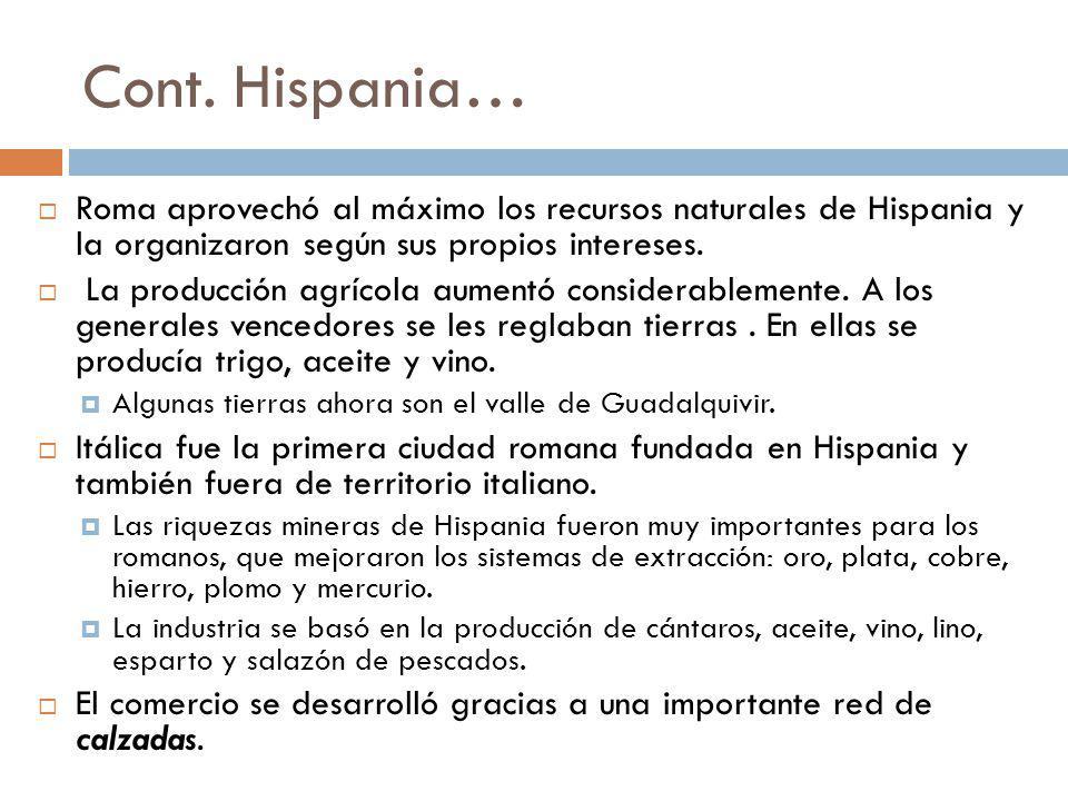 Cont. Hispania… Roma aprovechó al máximo los recursos naturales de Hispania y la organizaron según sus propios intereses. La producción agrícola aumen