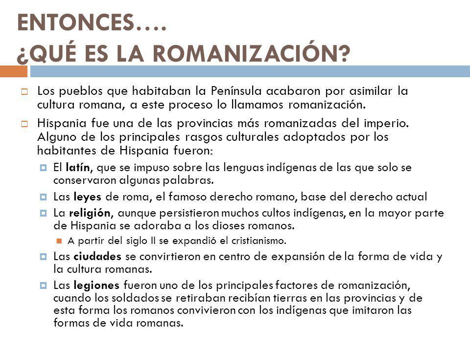 ENTONCES…. ¿QUÉ ES LA ROMANIZACIÓN? Los pueblos que habitaban la Península acabaron por asimilar la cultura romana, a este proceso lo llamamos romaniz