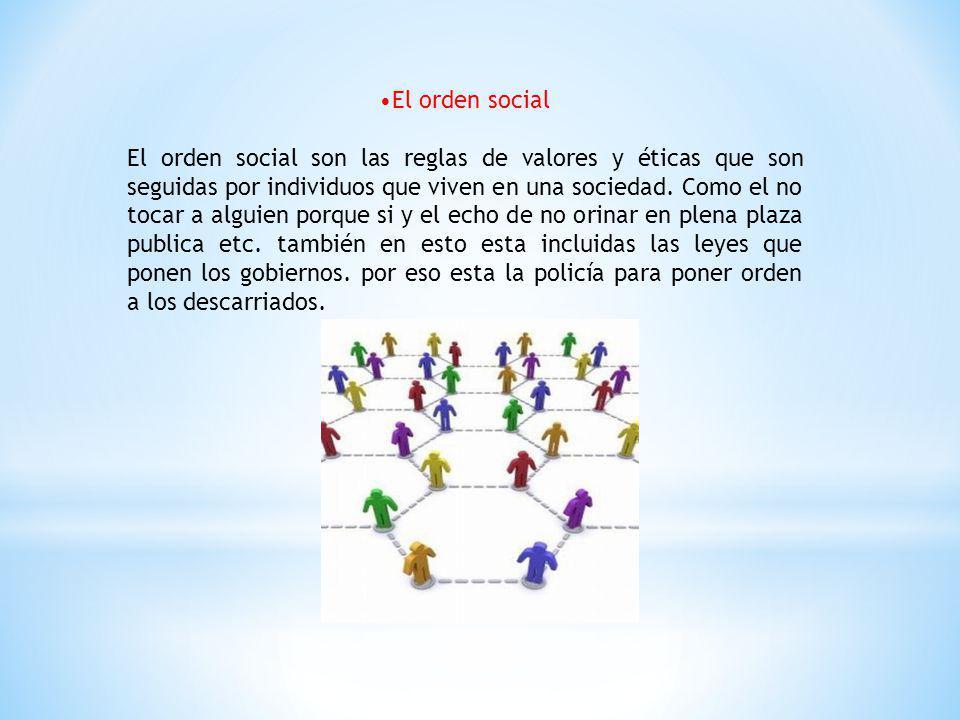El orden social El orden social son las reglas de valores y éticas que son seguidas por individuos que viven en una sociedad. Como el no tocar a algui
