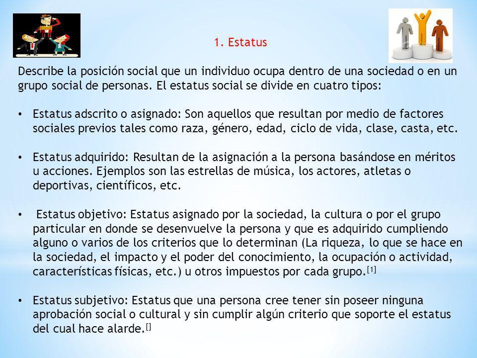 1. Estatus Describe la posición social que un individuo ocupa dentro de una sociedad o en un grupo social de personas. El estatus social se divide en