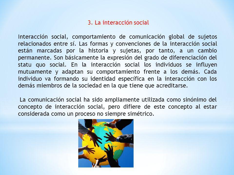 3. La interacción social Interacción social, comportamiento de comunicación global de sujetos relacionados entre sí. Las formas y convenciones de la i