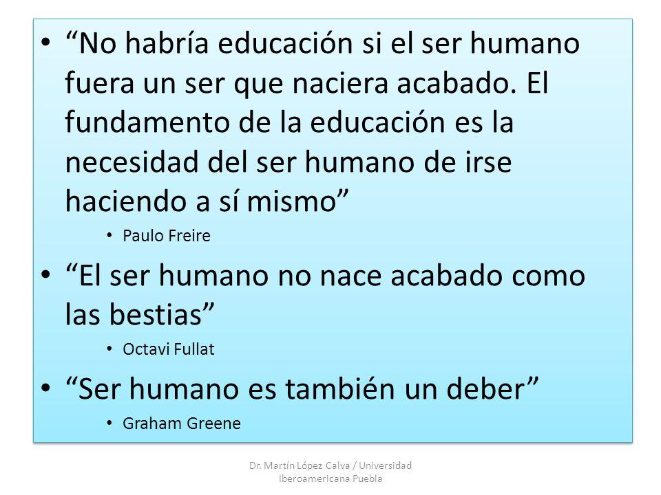 No habría educación si el ser humano fuera un ser que naciera acabado. El fundamento de la educación es la necesidad del ser humano de irse haciendo a