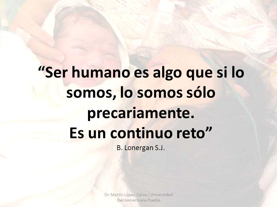 Ser humano es algo que si lo somos, lo somos sólo precariamente. Es un continuo reto B. Lonergan S.J. Dr. Martín López Calva / Universidad Iberoameric