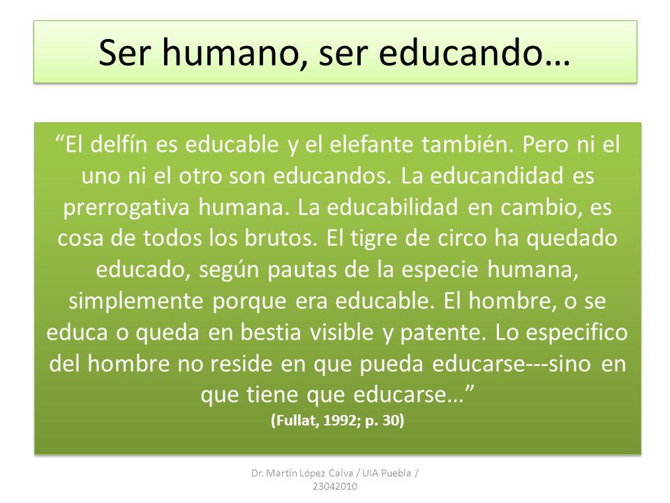 Ser humano, ser educando… Dr. Martín López Calva / UIA Puebla / 23042010 El delfín es educable y el elefante también. Pero ni el uno ni el otro son ed
