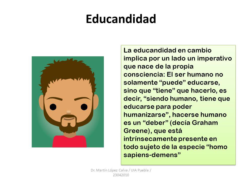 Educandidad Dr. Martín López Calva / UIA Puebla / 23042010 La educandidad en cambio implica por un lado un imperativo que nace de la propia conscienci