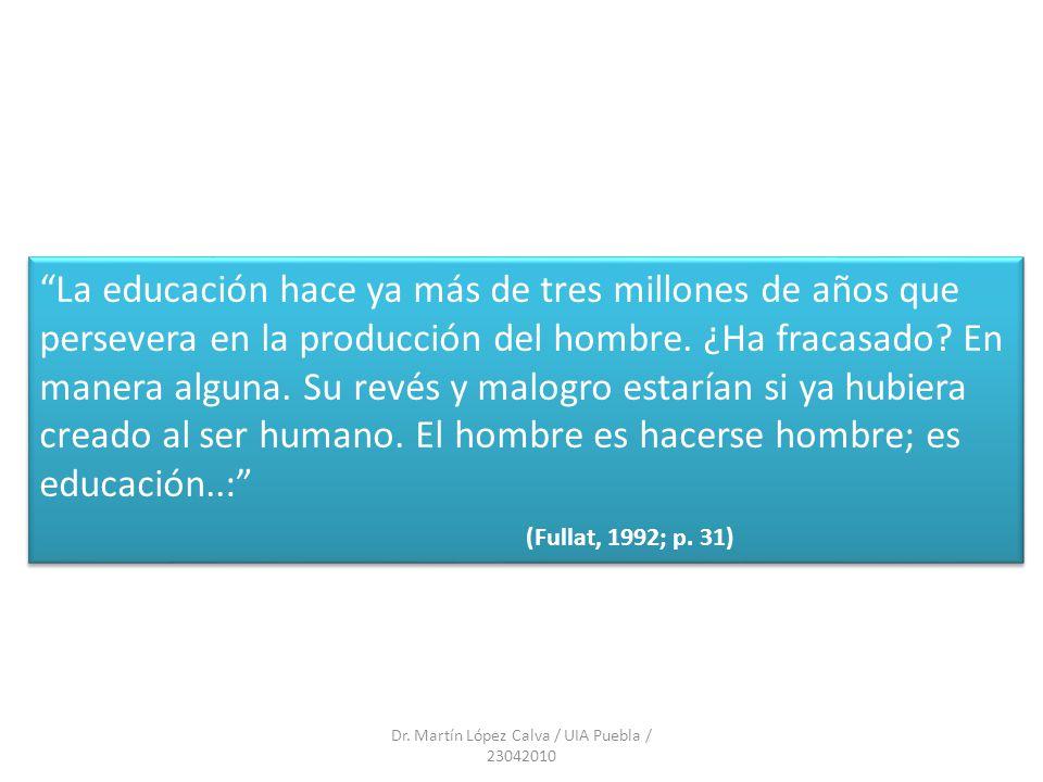 Dr. Martín López Calva / UIA Puebla / 23042010 La educación hace ya más de tres millones de años que persevera en la producción del hombre. ¿Ha fracas