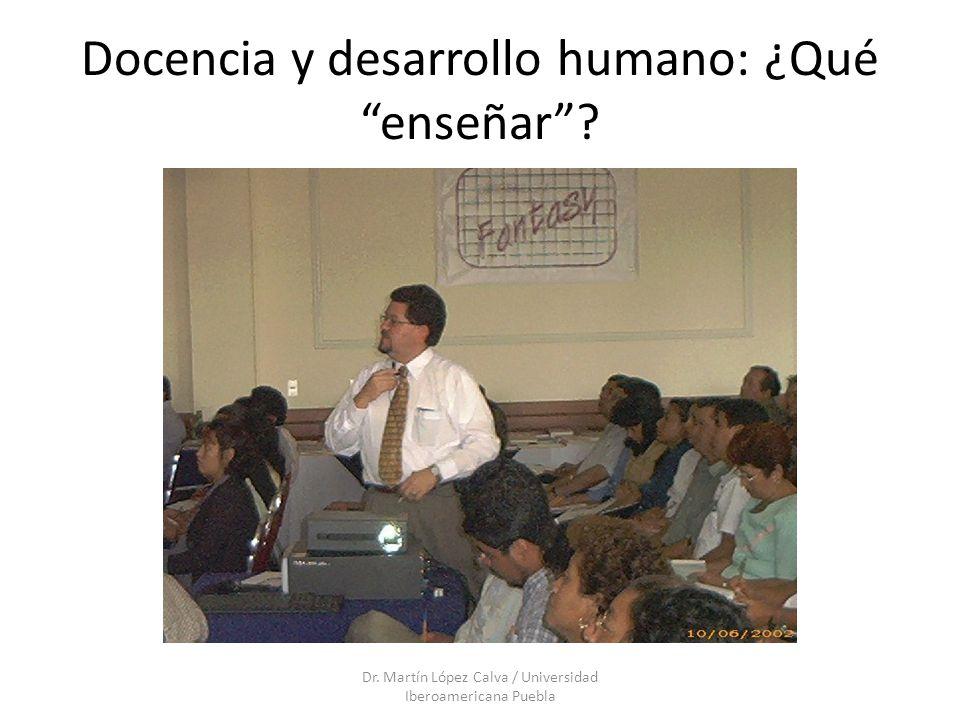 Docencia y desarrollo humano: ¿Qué enseñar? Dr. Martín López Calva / Universidad Iberoamericana Puebla