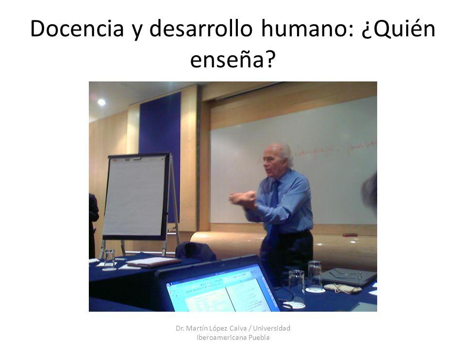 Docencia y desarrollo humano: ¿Quién enseña? Dr. Martín López Calva / Universidad Iberoamericana Puebla