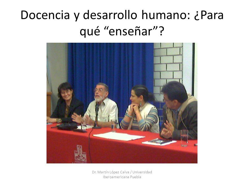 Docencia y desarrollo humano: ¿Para qué enseñar? Dr. Martín López Calva / Universidad Iberoamericana Puebla