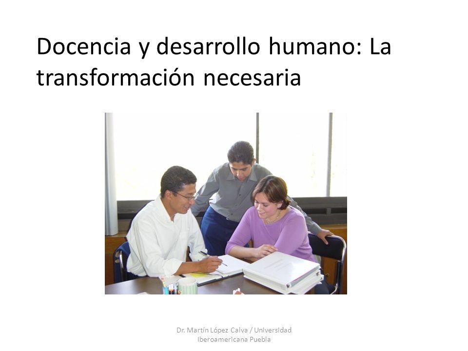 Docencia y desarrollo humano: La transformación necesaria Dr. Martín López Calva / Universidad Iberoamericana Puebla