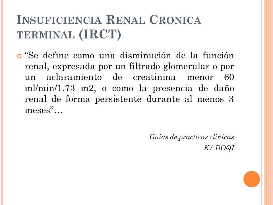 I NSUFICIENCIA R ENAL C RONICA TERMINAL (IRCT) Se define como una disminución de la función renal, expresada por un filtrado glomerular o por un aclar