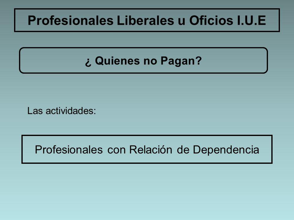 Profesionales Liberales u Oficios I.U.E ¿ Quienes no Pagan? Las actividades: Profesionales con Relación de Dependencia