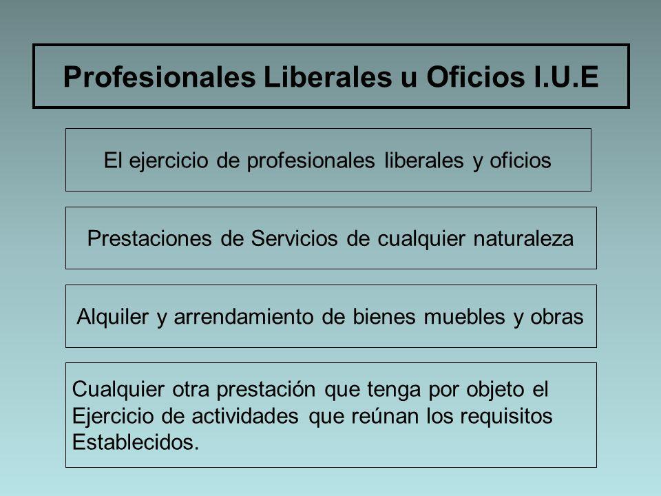 Profesionales Liberales u Oficios I.U.E El ejercicio de profesionales liberales y oficios Prestaciones de Servicios de cualquier naturaleza Alquiler y
