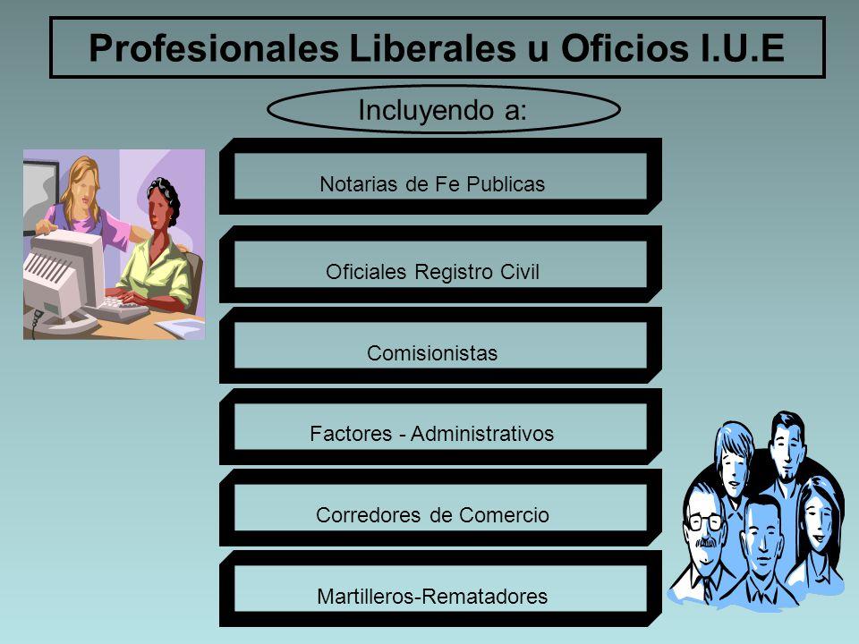 Profesionales Liberales u Oficios I.U.E Incluyendo a: Notarias de Fe Publicas Oficiales Registro Civil Comisionistas Factores - Administrativos Corred