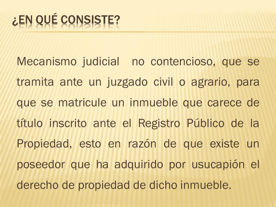 Mecanismo judicial no contencioso, que se tramita ante un juzgado civil o agrario, para que se matricule un inmueble que carece de título inscrito ant