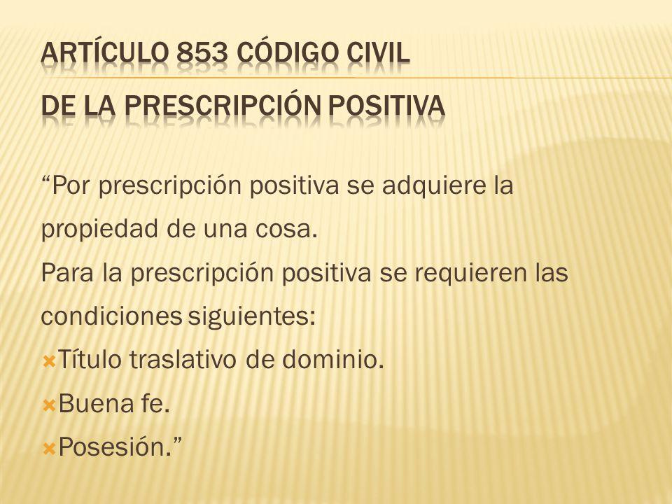 Por prescripción positiva se adquiere la propiedad de una cosa. Para la prescripción positiva se requieren las condiciones siguientes: Título traslati