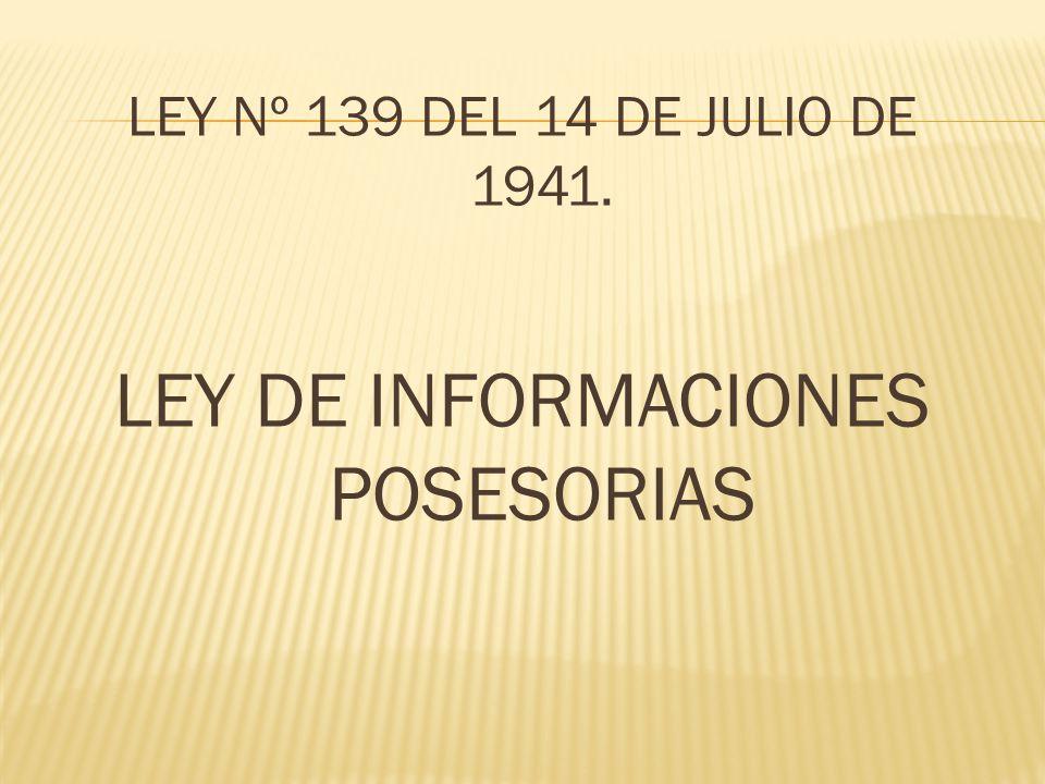 LEY Nº 139 DEL 14 DE JULIO DE 1941. LEY DE INFORMACIONES POSESORIAS