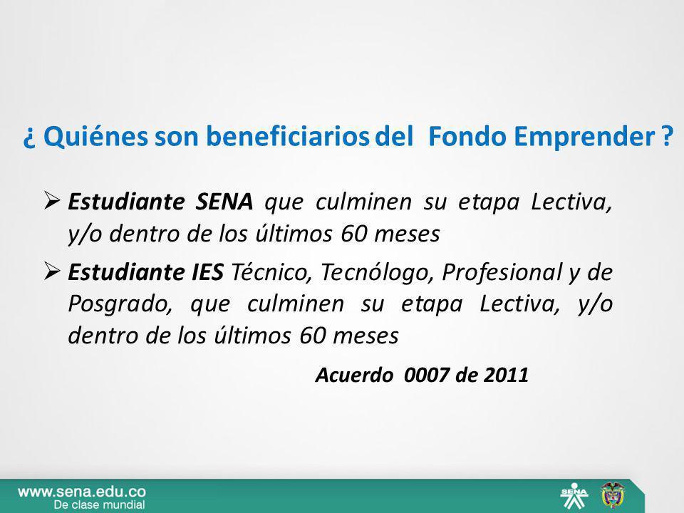 ¿ Quiénes son beneficiarios del Fondo Emprender ? Estudiante SENA que culminen su etapa Lectiva, y/o dentro de los últimos 60 meses Estudiante IES Téc