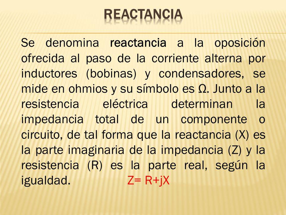 Se denomina reactancia a la oposición ofrecida al paso de la corriente alterna por inductores (bobinas) y condensadores, se mide en ohmios y su símbol