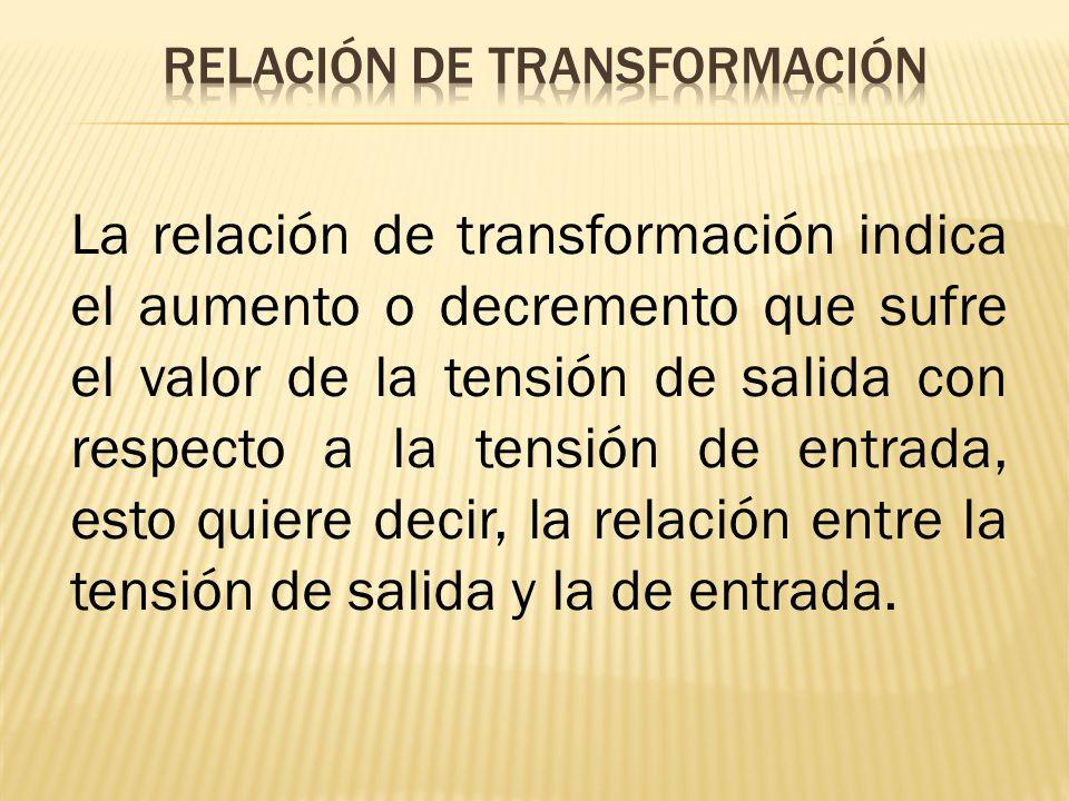 La relación de transformación indica el aumento o decremento que sufre el valor de la tensión de salida con respecto a la tensión de entrada, esto qui