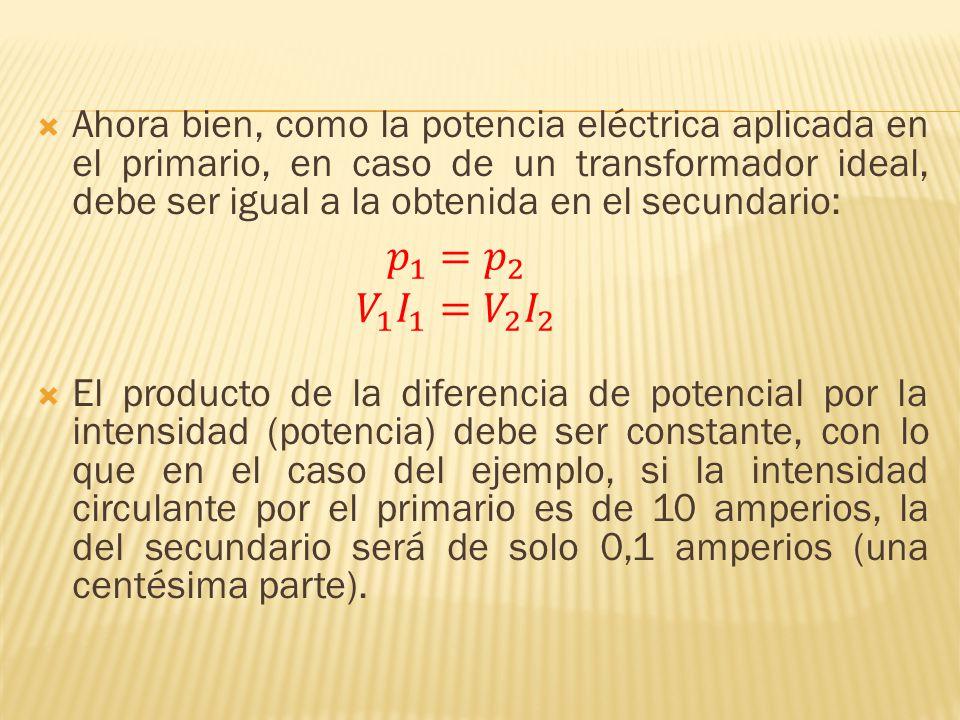 Ahora bien, como la potencia eléctrica aplicada en el primario, en caso de un transformador ideal, debe ser igual a la obtenida en el secundario: El p