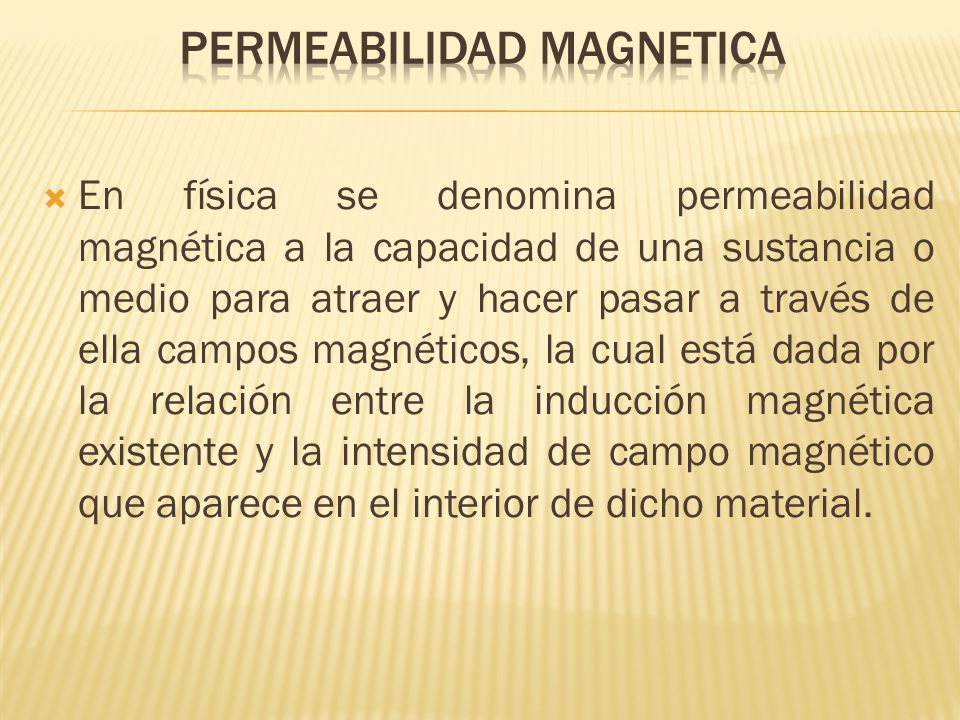 En física se denomina permeabilidad magnética a la capacidad de una sustancia o medio para atraer y hacer pasar a través de ella campos magnéticos, la cual está dada por la relación entre la inducción magnética existente y la intensidad de campo magnético que aparece en el interior de dicho material.