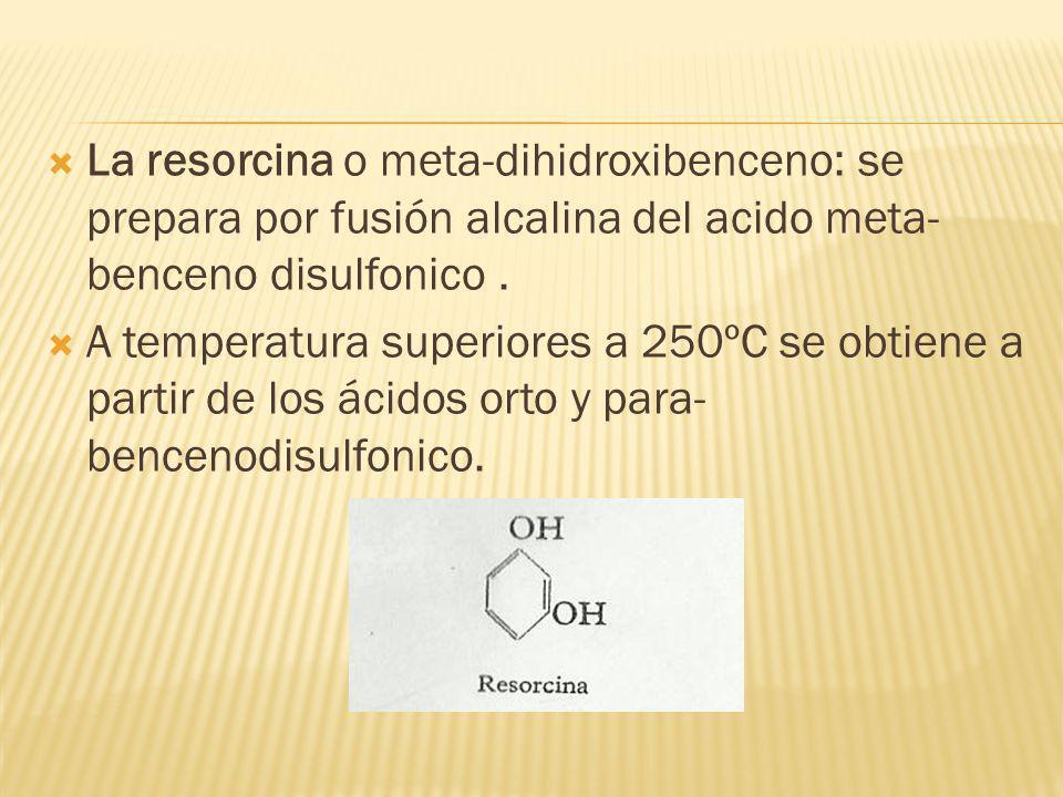 La resorcina o meta-dihidroxibenceno: se prepara por fusión alcalina del acido meta- benceno disulfonico. A temperatura superiores a 250ºC se obtiene