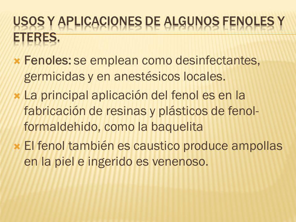 Fenoles: se emplean como desinfectantes, germicidas y en anestésicos locales. La principal aplicación del fenol es en la fabricación de resinas y plás