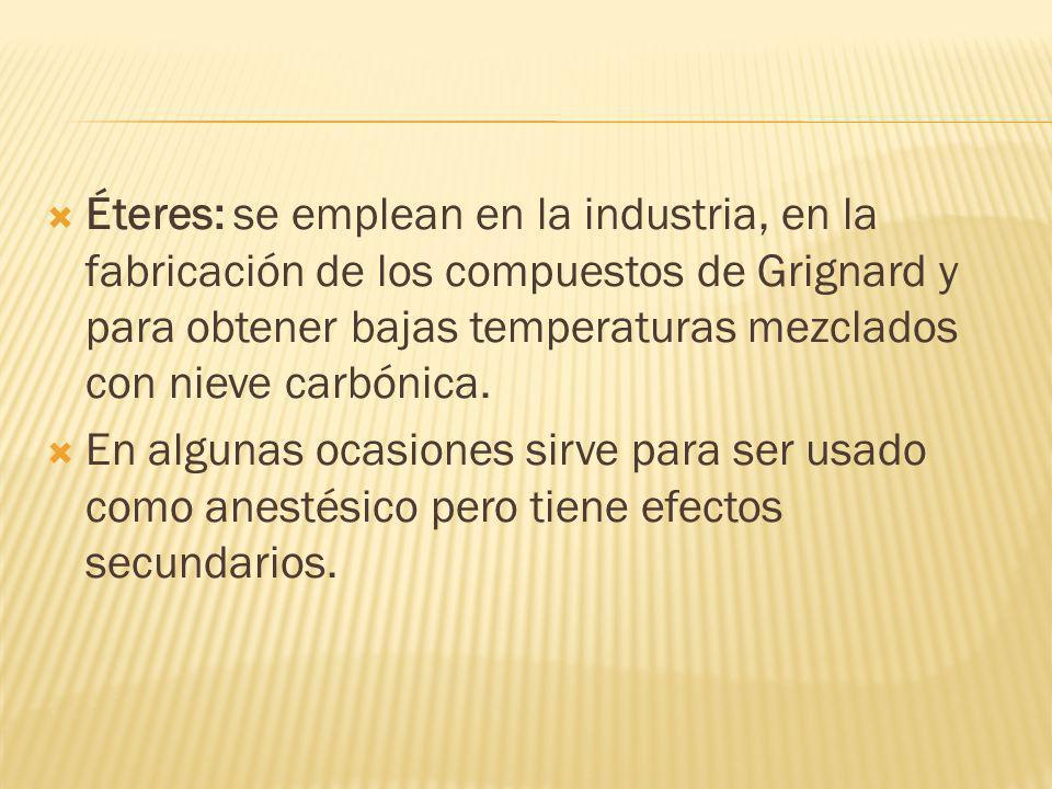 Éteres: se emplean en la industria, en la fabricación de los compuestos de Grignard y para obtener bajas temperaturas mezclados con nieve carbónica. E
