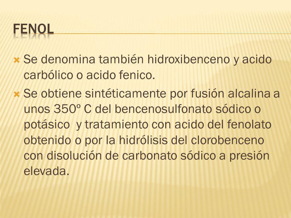 Se denomina también hidroxibenceno y acido carbólico o acido fenico. Se obtiene sintéticamente por fusión alcalina a unos 350º C del bencenosulfonato