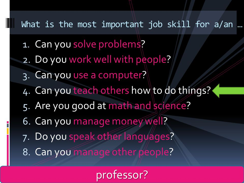 1.Can you solve problems. 2. Do you work well with people.