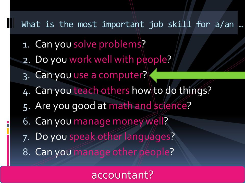 1. Can you solve problems? 2. Do you work well with people? 3. Can you use a computer? 4. Can you teach others how to do things? 5. Are you good at ma