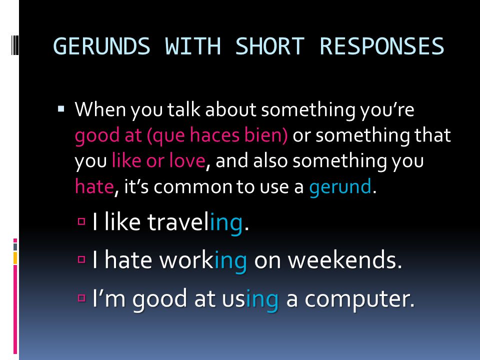 GERUNDS WITH SHORT RESPONSES In English, a gerund is a verb that ends in –ing.