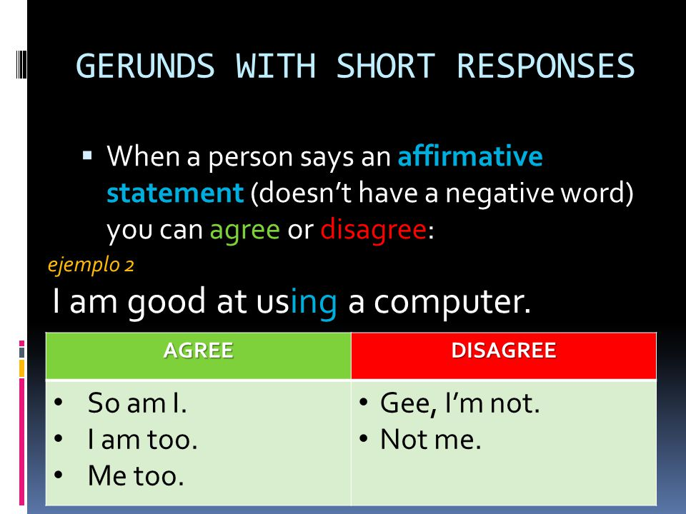 GERUNDS WITH SHORT RESPONSES When a person says an affirmative statement (doesnt have a negative word) you can agree or disagree: When a person says a