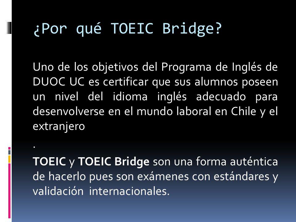 Es una versión simplificada de TOEIC que apunta a un inglés básico en intermedio y consiste en 100 preguntas de selección múltiple con un puntaje máximo de 180 puntos El TOEIC Bridge se utilizó en Chile como parte del SIMCE 2011.