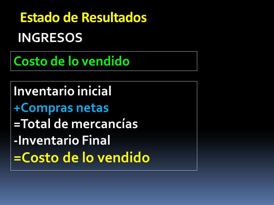 Estado de Resultados INGRESOS Costo de lo vendido Inventario inicial +Compras netas =Total de mercancías -Inventario Final =Costo de lo vendido