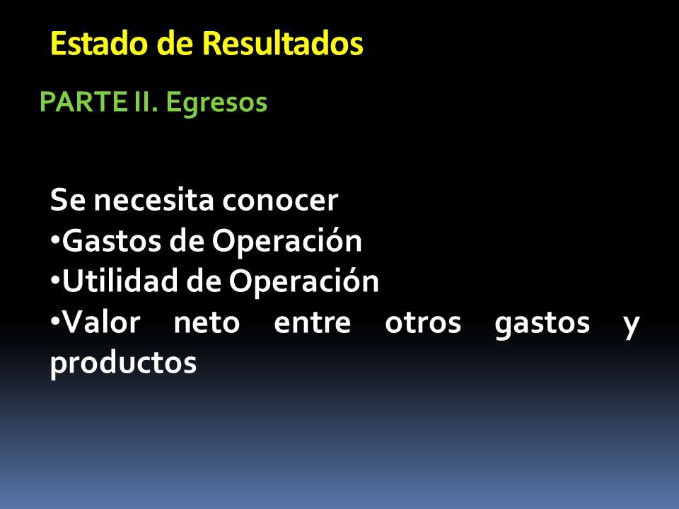 Estado de Resultados Se necesita conocer Gastos de Operación Utilidad de Operación Valor neto entre otros gastos y productos PARTE II. Egresos