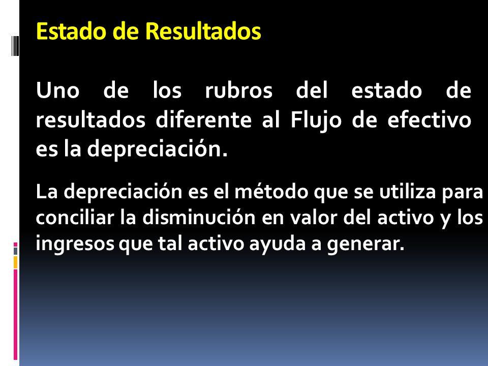 Estado de Resultados Uno de los rubros del estado de resultados diferente al Flujo de efectivo es la depreciación. La depreciación es el método que se