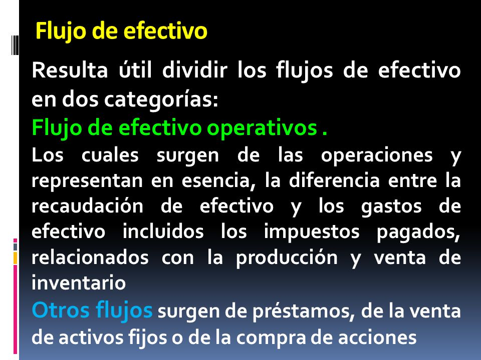 Flujo de efectivo Resulta útil dividir los flujos de efectivo en dos categorías: Flujo de efectivo operativos. Los cuales surgen de las operaciones y