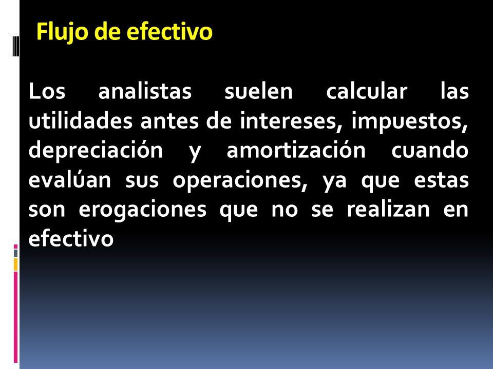 Flujo de efectivo Los analistas suelen calcular las utilidades antes de intereses, impuestos, depreciación y amortización cuando evalúan sus operacion